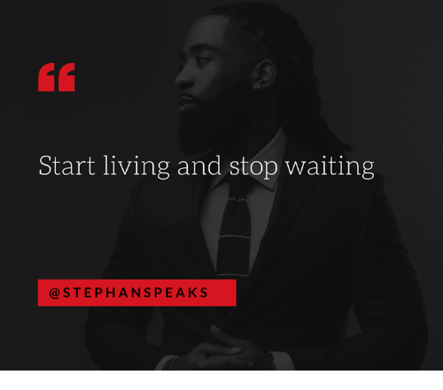 Memes, Living, and Waiting...: Start living and stop waiting  STEPHAN SPEAKS