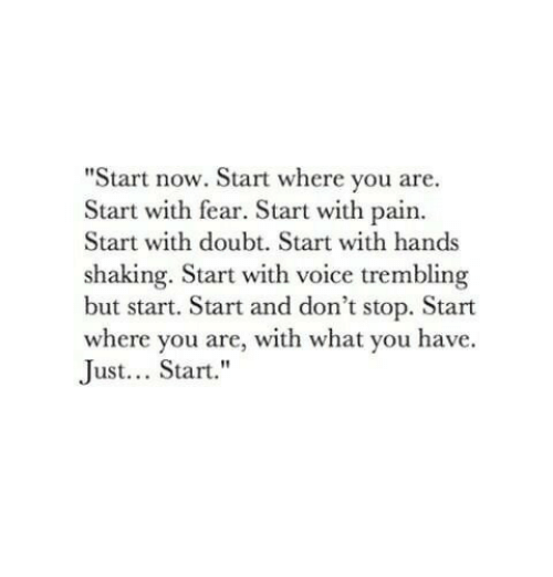 "Voice, Doubt, and Fear: ""Start now. Start where you are.  Start with fear. Start with pain.  Start with doubt. Start with hands  shaking. Start with voice trembling  but start. Start and don't stop. Start  where you are, with what you have.  Just... Start."""