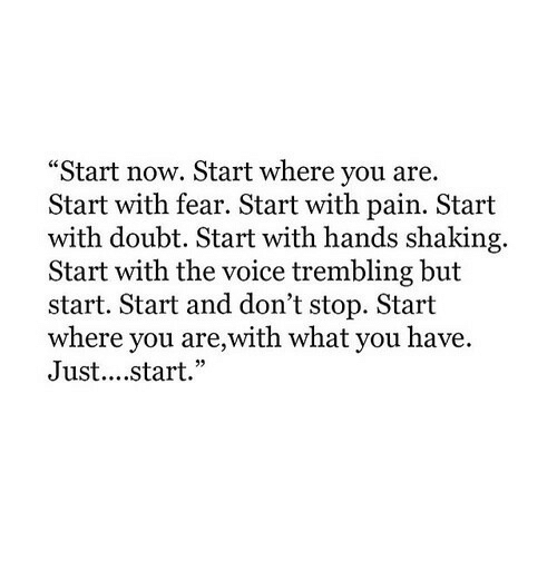 "The Voice, Voice, and Doubt: ""Start now. Start where you are.  Start with fear. Start with pain. Start  with doubt. Start with hands shaking.  Start with the voice trembling but  start. Start and don't stop. Start  where you are,with what you have.  Just....start."""