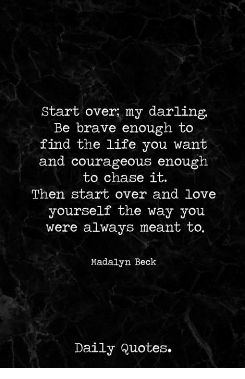 Start Over My Darling Be Brave Enough To Find The Life You Want And