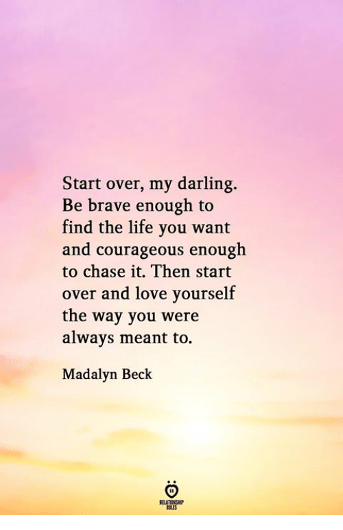 Life, Love, and Beck: Start over, my darling.  Be brave enough to  find the life you want  and courageous enough  to chase it. Then start  over and love yourself  the way you were  always meant to.  Madalyn Beck