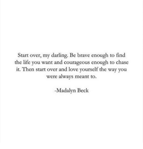 Life, Love, and Beck: Start over, my darling. Be brave enough to find  the life you want and courageous enough to chase  it. Then start over and love yourself the way you  were always meant to.  -Madalyn Beck