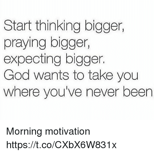 Start Thinking Bigger Praying Bigger Expecting Bigger God Wants To