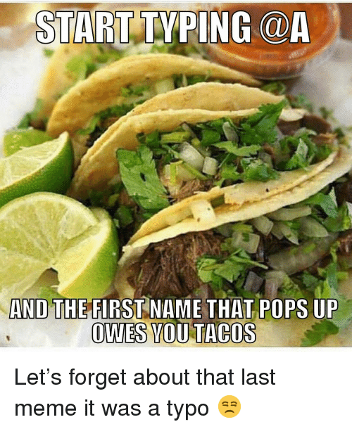 Start Typing And The First Name That Pops Up Owes Mou Tacos Lets