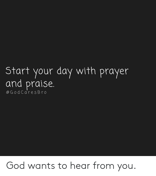 God, Memes, and Prayer: Start your day with prayer  and praise.  @GodCares Bro God wants to hear from you.