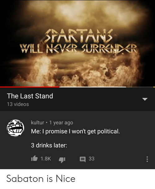 Videos, Never, and Nice: STARTANS  WILL NEVER SURREND R  The Last Stand  13 videos  kultur  1 year ago  Me: I promise I won't get political.  3 drinks later:  1.8K  33 Sabaton is Nice