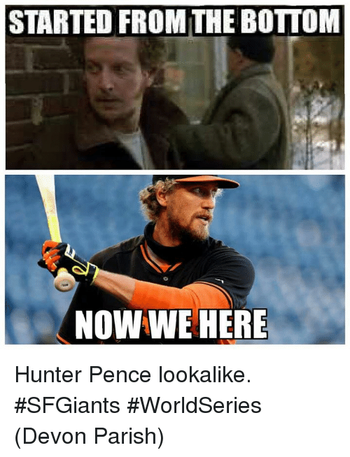 Mlb, Hunter Pence, and Hunter: STARTED FROM THE BOTTOM  NOW WE HERE Hunter Pence lookalike. #SFGiants #WorldSeries   (Devon Parish)