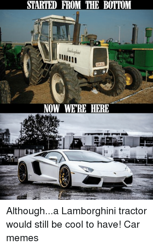 Started From The Bottom Now Were Here Althougha Lamborghini Tractor