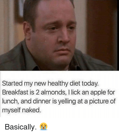 Apple, Breakfast, and Naked: Started my new healthy diet today.  Breakfast is 2 almonds, l lick an apple for  lunch, and dinner is yelling at a picture of  myself naked Basically. 😭