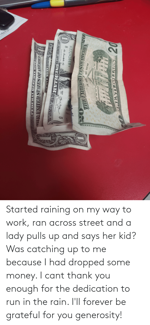 Money, Run, and Work: Started raining on my way to work, ran across street and a lady pulls up and says her kid? Was catching up to me because I had dropped some money. I cant thank you enough for the dedication to run in the rain. I'll forever be grateful for you generosity!