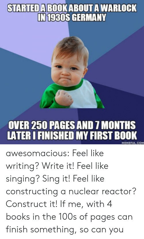 Books, Singing, and Tumblr: STARTEDA BOOK ABOUT A WARLOCK  IN 1930S GERMANY  OVER 250 PAGES AND 7 MONTHS  LATER IFINISHED MY FIRST BOOK  MEMEFUL.COM awesomacious:  Feel like writing? Write it! Feel like singing? Sing it! Feel like constructing a nuclear reactor? Construct it! If me, with 4 books in the 100s of pages can finish something, so can you
