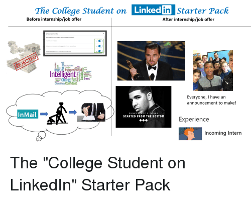 "College, LinkedIn, and Starter Packs: Starter  Pack  dent on Linked  The college Student on Linked  in  After internship/job offer  Before internship/job offer  Endorsements  Manage how you receive and give endorsements  I want to be endorsed  Include me in endorsement suggestions to my connections  Show me suggestions to endorse my connections  Yes  Cbstanding Excellent  -  NaiveArrogant ""Different {;""  Hope TE Inexperienced dted  Intelligent  Fantastic  Competent haiGoodSmar  CharismaticContident  Everyone, I have an  announcement to make!  InMail  FUNKYSTEPZ X  AKE  STARTED FROM THE BOTTOM  Experien  ce  Incoming Intern"