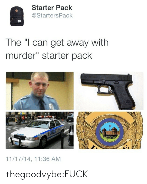 """Tumblr, Blog, and Fuck: Starter Pack  @StartersPack  The """"I can get away with  murder"""" starter pack  11/17/14, 11:36 AM thegoodvybe:FUCK"""