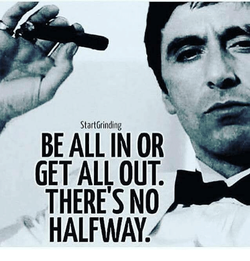 Memes, 🤖, and All: StartGrinding  BE ALL IN OR  GET ALL OUT  THERE'S NO  HALFWAY