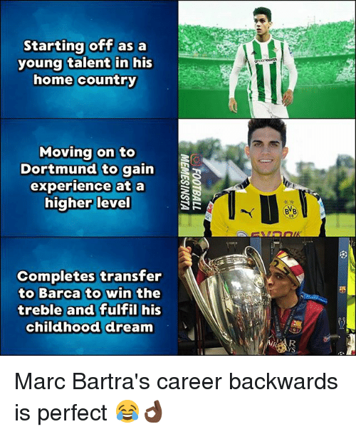 Memes, Home, and Experience: Startina off as a  young talent in his  home country  geenearth  Movina on to  Dortmund to gain  experience at a  higher level  BVB  09  Completes transfer  to Barca to win the  treble and fulfil his  childhood dream  YS Marc Bartra's career backwards is perfect 😂👌🏿