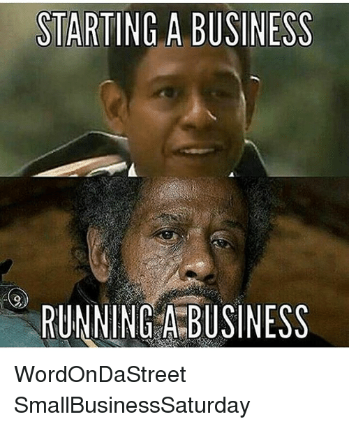 Memes, Business, and Running: STARTING A BUSINESS  RUNNING A BUSINESS WordOnDaStreet SmallBusinessSaturday