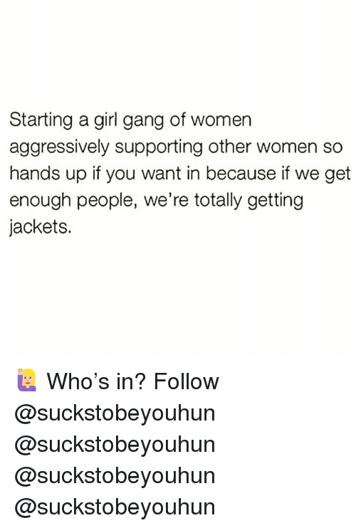 Memes, Gang, and Girl: Starting a girl gang of womer  aggressively supporting other women so  hands up if you want in because if we get  enough people, we're totally getting  jackets. 🙋🏼‍♀️ Who's in? Follow @suckstobeyouhun @suckstobeyouhun @suckstobeyouhun @suckstobeyouhun