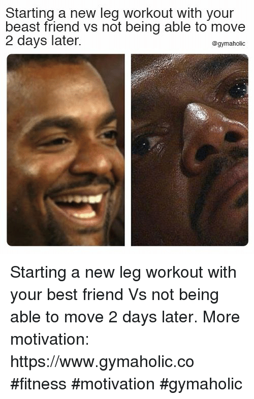 Best Friend, Best, and Fitness: Starting a new leg workout with your  beast friend vs not being able to move  2 days later.  @gymaholic Starting a new leg workout with your best friend  Vs not being able to move 2 days later.  More motivation: https://www.gymaholic.co  #fitness #motivation #gymaholic