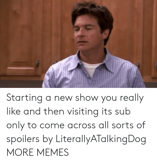 Dank, Memes, and Target: Starting a new show you really like and then visiting its sub only to come across all sorts of spoilers by LiterallyATalkingDog MORE MEMES