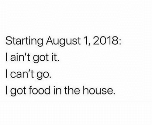 Starting August I Aint Got It L Cant Go I Got Food In The - August 1