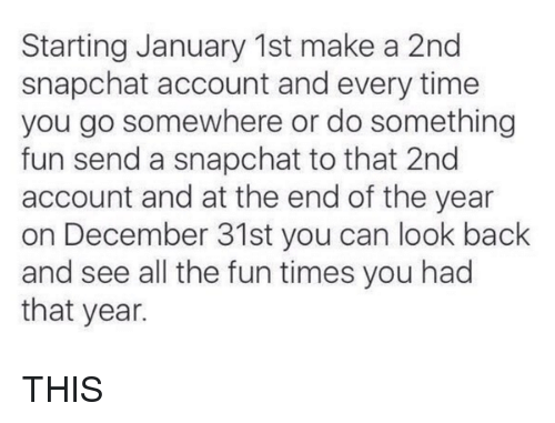 starting january 1st make a 2nd snapchat account and every 2091671 starting january 1st make a 2nd snapchat account and every time
