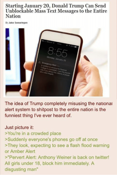 """4chan, Donald Trump, and Amber Alert: Starting January 20, Donald Trump Can Send  Unblockable Mass Text Messages to the Entire  Nation  By Jake Swearingen  65  The idea of Trump completely misusing the national  alert system to shitpost to the entire nation is the  funniest thing I've ever heard of.  Just picture it:  >You're in a crowded place  >Suddenly everyone's phones go off at once  >They look, expecting to see a flash flood warning  or Amber Alert  Pervert Alert: Anthony Weiner is back on twitter!  All girls under 18, block him immediately. A  disgusting man"""""""