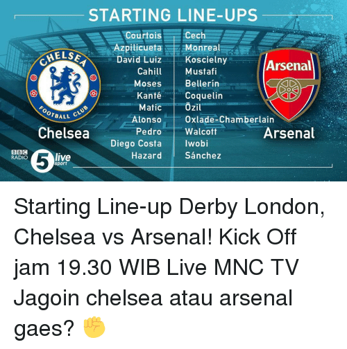 Diego Costa, Memes, and Rad: STARTING LINE-UPS  Cech  Courtois  pilicueta Monreal  MELSE  David Luiz  Koscielny  Arsenal  Mustafi  Cahill  Bell erin  Moses  RAD  Kanté  Coquelin  FOO  Ozil  Matic  Alonso Oxlade-Chamberlain  OTBALL  Chelsea  Pedro  Walco  Diego Costa  Iwobi  live  Hazard  Sanchez  Arsenal  BBC  RADIO  Sport Starting Line-up Derby London, Chelsea vs Arsenal! Kick Off jam 19.30 WIB Live MNC TV Jagoin chelsea atau arsenal gaes? ✊
