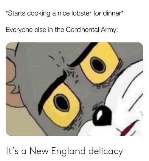 England, Army, and History: Starts cooking a nice lobster for dinner*  Everyone else in the Continental Army: It's a New England delicacy