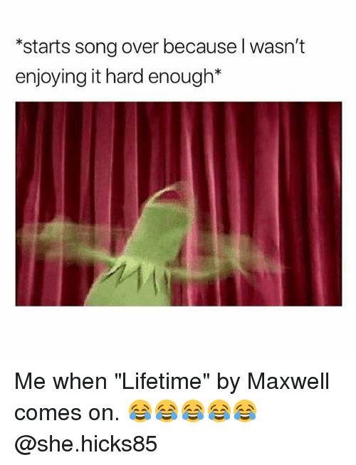 """Lifetime, Dank Memes, and Song: *starts song over because l wasn't  enjoying it hard enough* Me when """"Lifetime"""" by Maxwell comes on. 😂😂😂😂😂 @she.hicks85"""