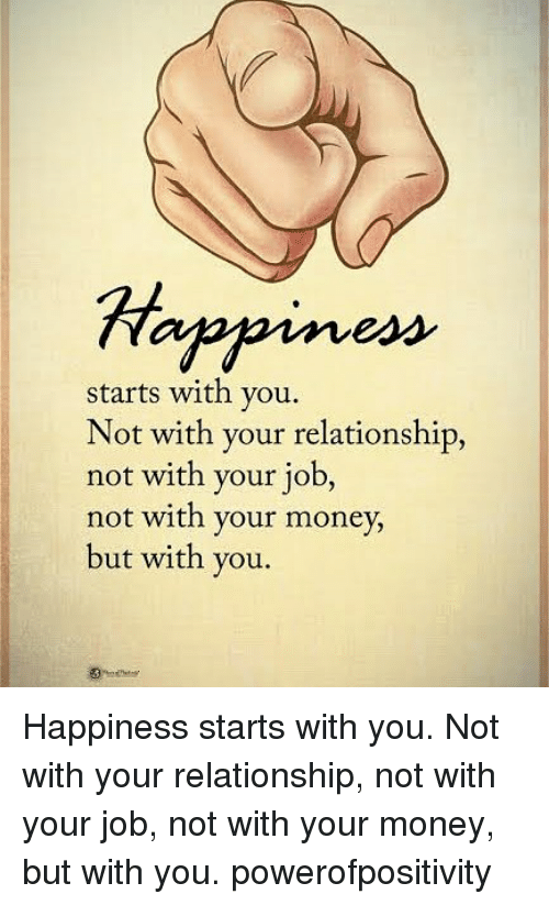 Memes, Money, and Happiness: starts with you.  Not with your relationship,  not with your job,  not with your money,  but with you. Happiness starts with you. Not with your relationship, not with your job, not with your money, but with you. powerofpositivity