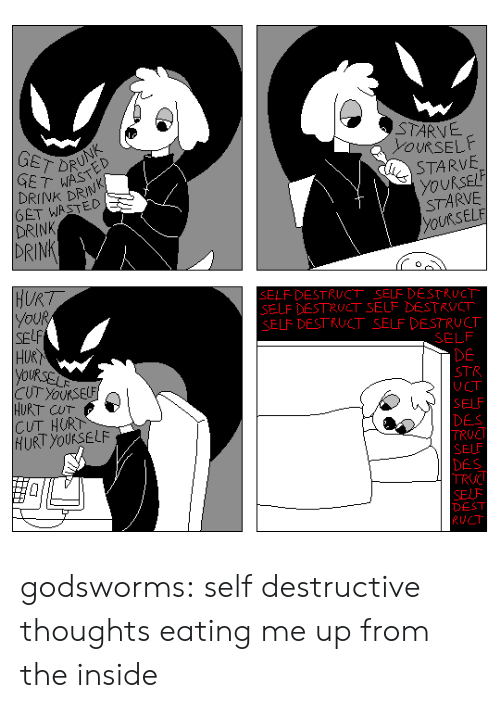 Elf, Tumblr, and Blog: STARVE  YOURSEL  GET DR  GET WAS  DRINK DRIN  6ET WASTED  DRINK  STARVE  yoURSEL  STARVE  ELF  DRINK  SELF- DESTRUCT SELF DESTRUCT  SELF DESTRUCT SELF DESTRUCT  ELF DESTRUCT SELF DESTRUCT  SELF  SE  HUR  DE  STR  UCT  SELF  DES  TRUC  SELF  DES  URT CUT  CUT HURT  HURT yOUKSELF  DEST  RUCT godsworms: self destructive thoughts eating me up from the inside