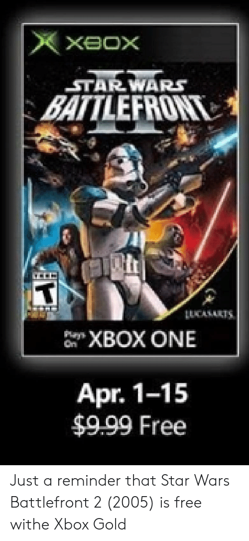 Star Wars, Xbox One, and Xbox: STARWARS  XBOX ONE  Apr. 1-15  $9.99 Free Just a reminder that Star Wars Battlefront 2 (2005) is free withe Xbox Gold