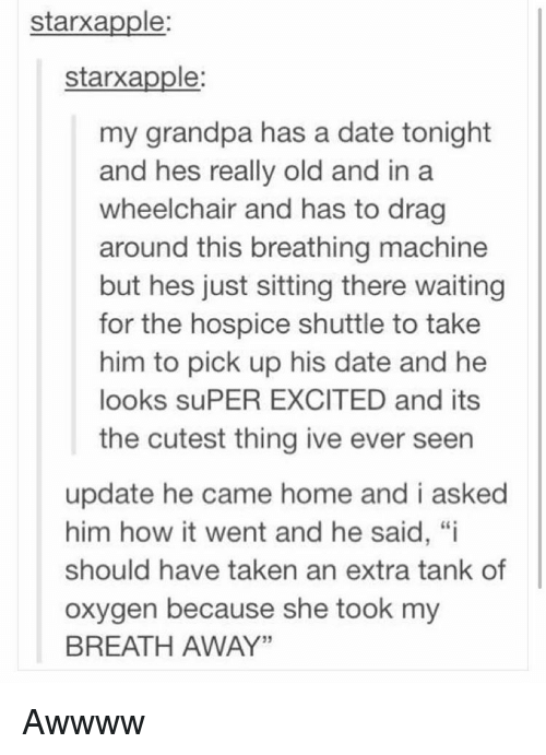 "Memes, Taken, and Grandpa: starxapple:  starxapple  my grandpa has a date tonight  and hes really old and in a  wheelchair and has to drag  around this breathing machine  but hes just sitting there waiting  for the hospice shuttle to take  him to pick up his date and he  looks suPER EXCITED and its  the cutest thing ive ever seen  update he came home and i asked  him how it went and he said, ""i  should have taken an extra tank of  oxygen because she took my  BREATH AWAY"" Awwww"