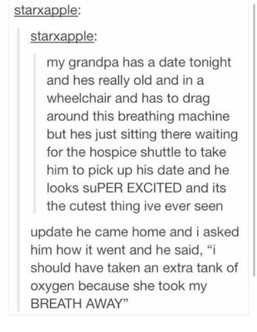 "Memes, Taken, and Grandpa: starxapple  starxapple:  my grandpa has a date tonight  and hes really old and in a  wheelchair and has to drag  around this breathing machine  but hes just sitting there waiting  for the hospice shuttle to take  him to pick up his date and he  looks suPER EXCITED and its  the cutest thing ive ever seen  update he came home and i asked  him how it went and he said, ""i  should have taken an extra tank of  oxygen because she took my  BREATH AWAY"""