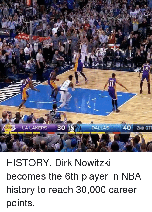 Dirk Nowitzki, Sports, and Player: State F  LA LAKERS  30  DALLAS  40 2ND QTR HISTORY. Dirk Nowitzki becomes the 6th player in NBA history to reach 30,000 career points.