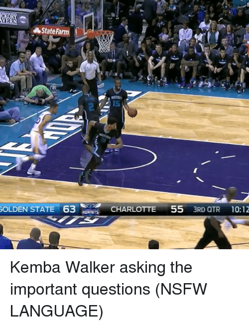 Nsfw, Sports, and Charlotte: State Farm  GOLDEN STATE 63  HORNETS  CHARLOTTE  55  3RD QTR 10:12 Kemba Walker asking the important questions (NSFW LANGUAGE)