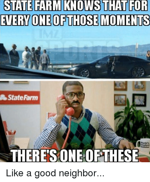 state farm knows that for everyone of those moments state 10626460 ✅ 25 best memes about like a good neighbor stay over there,Like A Good Neighbor Statefarm Is There Meme