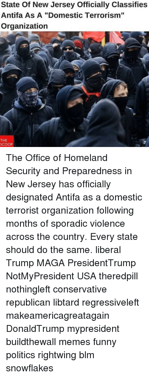 "Funny, Memes, and Politics: State Of New Jersey Officially Classifies  Antifa As A ""Domestic Terrorism""  Organization  THE  SCOOP The Office of Homeland Security and Preparedness in New Jersey has officially designated Antifa as a domestic terrorist organization following months of sporadic violence across the country. Every state should do the same. liberal Trump MAGA PresidentTrump NotMyPresident USA theredpill nothingleft conservative republican libtard regressiveleft makeamericagreatagain DonaldTrump mypresident buildthewall memes funny politics rightwing blm snowflakes"