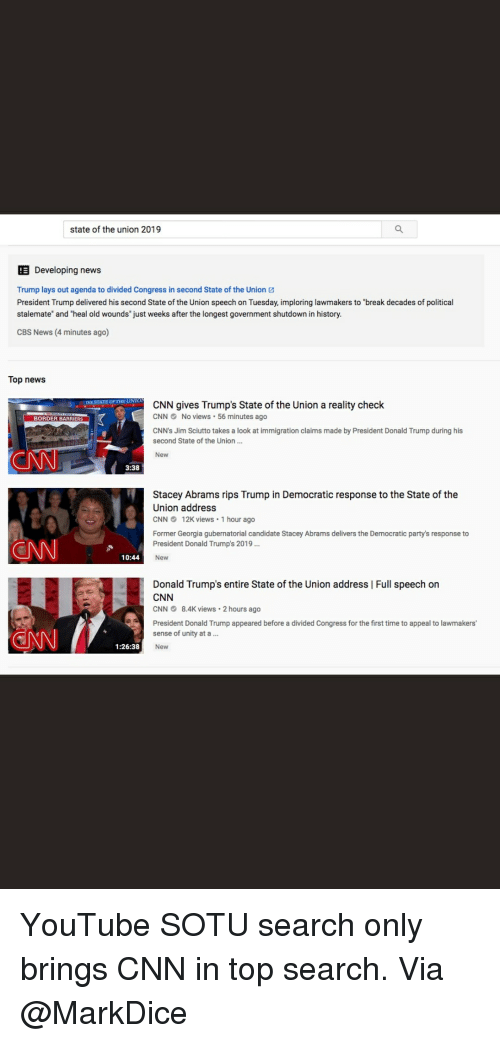 """cnn.com, Donald Trump, and Lay's: state of the union 2019  Developing news  Trump lays out agenda to divided Congress in second State of the Union  President Trump delivered his second State of the Union speech on Tuesday, imploring lawmakers to """"break decades of political  stalemate"""" and """"heal old wounds"""" just weeks after the longest government shutdown in history  CBS News (4 minutes ago)  Top news  THE STATE OF THE UNIO  CNN gives Trump's State of the Union a reality check  CNNNo views 56 minutes ago  CNN's Jim Sciutto takes a look at immigration claims made by President Donald Trump during his  second State of the Union..  New  BORDER BARRIERS  3:38  Stacey Abrams rips Trump in Democratic response to the State of the  Union address  CNN12K views 1 hour ago  Former Georgia gubernatorial candidate Stacey Abrams delivers the Democratic party's response to  President Donald Trump's 2019  New  10:44  Donald Trump's entire State of the Union address 