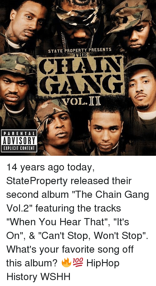 "Memes, Wshh, and Gang: STATE PROPERTY PRESENTS  CHAIN  GANG  VOL.ID  PARE NTAL  ADVISORY  EXPLICIT CONTENT 14 years ago today, StateProperty released their second album ""The Chain Gang Vol.2"" featuring the tracks ""When You Hear That"", ""It's On"", & ""Can't Stop, Won't Stop"". What's your favorite song off this album? 🔥💯 HipHop History WSHH"