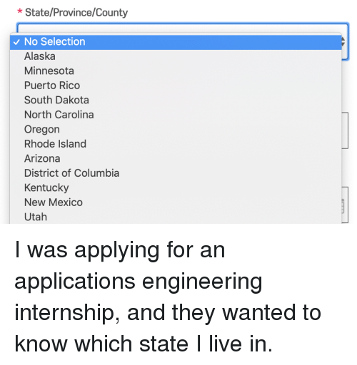 Alaska, Arizona, and Columbia: *State/Province/County  No Selection  Alaska  Minnesota  Puerto Rico  South Dakota  North Carolina  Oregon  Rhode Island  Arizona  District of Columbia  Kentucky  New Mexico  Utah I was applying for an applications engineering internship, and they wanted to know which state I live in.