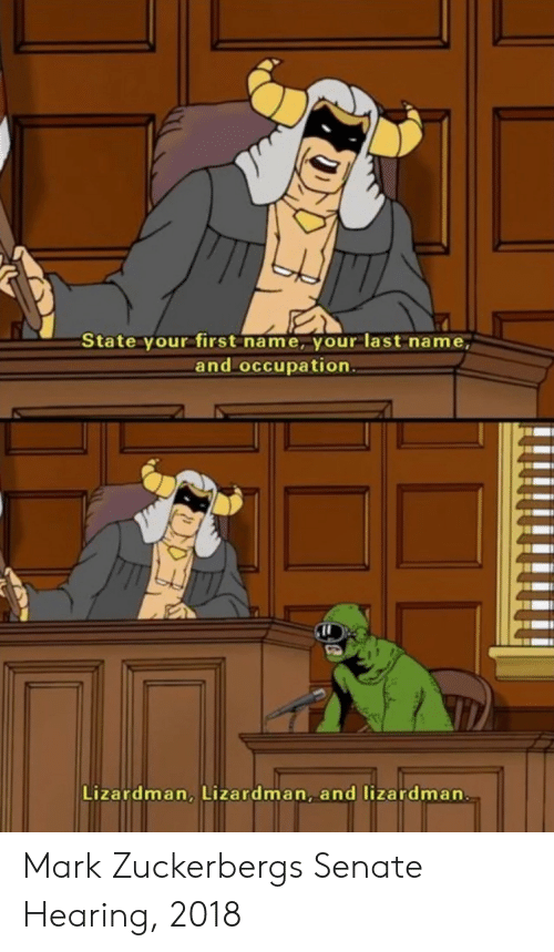 Mark Zuckerberg, Senate, and Zuckerberg: State your first name, your last name,  and occupation  Lizardman, Lizardman, and lizardman Mark Zuckerbergs Senate Hearing, 2018