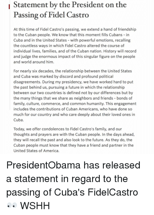 Memes, Wshh, and Common: Statement by the President on the  Passing of Fidel Castro  At this time of Fidel Castro's passing, we extend a hand of friendship  to the Cuban people. We know that this moment fills Cubans in  Cuba and in the United States with powerful emotions, recalling  the countless ways in which Fidel Castro altered the course of  individual lives, families, and of the Cuban nation. History will record  and judge the enormous impact of this singular figure on the people  and world around him  For nearly six decades, the relationship between the United States  and Cuba was marked by discord and profound political  disagreements. During my presidency, we have worked hard to put  the past behind us, pursuing a future in which the relationship  between our two countries is defined not by our differences but by  the many things that we share as neighbors and friends bonds of  family, culture, commerce, and common humanity. This engagement  includes the contributions of Cuban Americans, who have done so  much for our country and who care deeply about their loved ones in  Cuba  Today, we offer condolences to Fidel Castro's family, and our  thoughts and prayers are with the Cuban people. In the days ahead  they will recall the past and also look to the future. As they do, the  Cuban people must know that they have a friend and partner in the  United States of America PresidentObama has released a statement in regard to the passing of Cuba's FidelCastro 👀 WSHH
