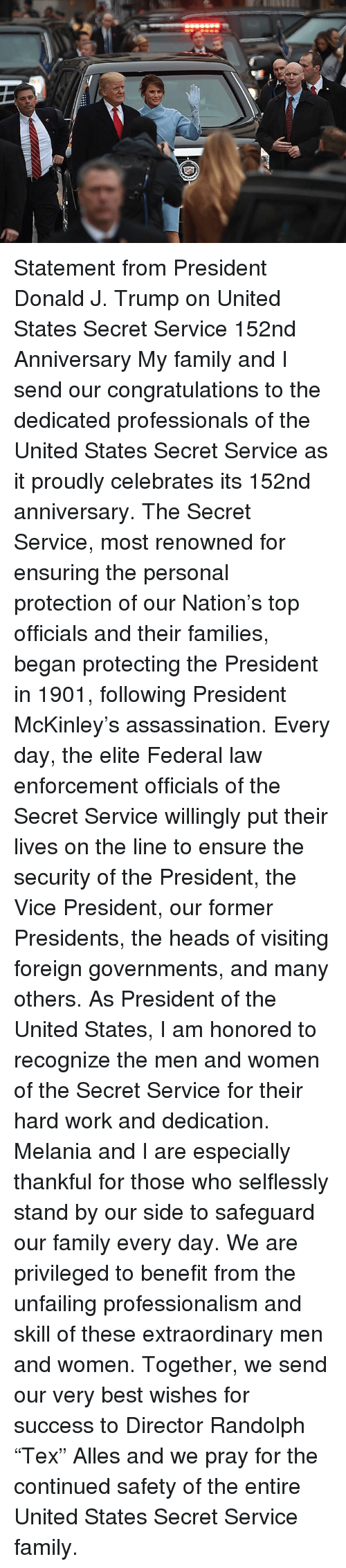 """Assassination, Family, and Work: Statement from President Donald J. Trump on United States Secret Service 152nd Anniversary  My family and I send our congratulations to the dedicated professionals of the United States Secret Service as it proudly celebrates its 152nd anniversary.  The Secret Service, most renowned for ensuring the personal protection of our Nation's top officials and their families, began protecting the President in 1901, following President McKinley's assassination.  Every day, the elite Federal law enforcement officials of the Secret Service willingly put their lives on the line to ensure the security of the President, the Vice President, our former Presidents, the heads of visiting foreign governments, and many others.   As President of the United States, I am honored to recognize the men and women of the Secret Service for their hard work and dedication.  Melania and I are especially thankful for those who selflessly stand by our side to safeguard our family every day.  We are privileged to benefit from the unfailing professionalism and skill of these extraordinary men and women.  Together, we send our very best wishes for success to Director Randolph """"Tex"""" Alles and we pray for the continued safety of the entire United States Secret Service family."""