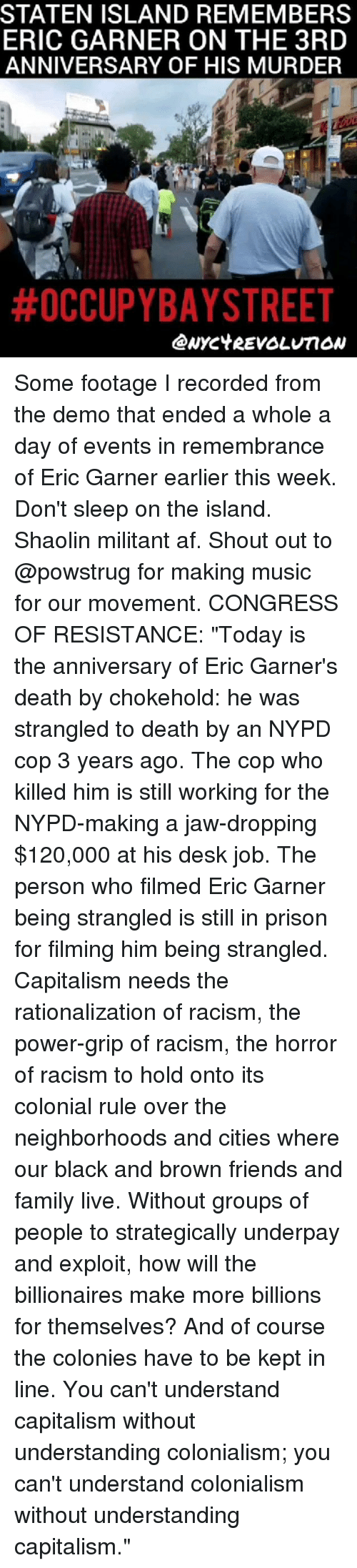 """Af, Family, and Friends: STATEN ISLAND REMEMBERS  ERIC GARNER ON THE 3RD  ANNIVERSARY OF HIS MURDER  Some footage I recorded from the demo that ended a whole a day of events in remembrance of Eric Garner earlier this week. Don't sleep on the island. Shaolin militant af. Shout out to @powstrug for making music for our movement. CONGRESS OF RESISTANCE: """"Today is the anniversary of Eric Garner's death by chokehold: he was strangled to death by an NYPD cop 3 years ago. The cop who killed him is still working for the NYPD-making a jaw-dropping $120,000 at his desk job. The person who filmed Eric Garner being strangled is still in prison for filming him being strangled. Capitalism needs the rationalization of racism, the power-grip of racism, the horror of racism to hold onto its colonial rule over the neighborhoods and cities where our black and brown friends and family live. Without groups of people to strategically underpay and exploit, how will the billionaires make more billions for themselves? And of course the colonies have to be kept in line. You can't understand capitalism without understanding colonialism; you can't understand colonialism without understanding capitalism."""""""