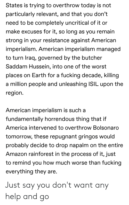 Amazon, America, and The Worst: States is trying to overthrow today is not  particularly relevant, and that you don't  need to be completely uncritical of it or  make excuses for it, so long as you remain  strong in your resistance against American  imperialism. American imperialism managed  to turn Iraq, governed by the butcher  Saddam Hussein, into one of the worst  places on Earth for a fucking decade, killing  a million people and unleashing ISIL upon the  region.  American imperialism is such a  fundamentally horrendous thing that if  America intervened to overthrow Bolsonaro  tomorrow, these repugnant gringos would  probably decide to drop napalm on the entire  Amazon rainforest in the process of it, just  to remind you how much worse than fucking  everything they are. Just say you don't want any help and go