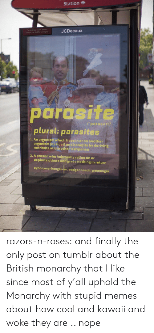 Memes, Tumblr, and Blog: Station e  JCDecaux  parasite  plural: parasites  / paresAIt/  1. An organism which lives in or on another  organism lits host] and benefits by derivin  nutrients at the other's expense  2. A person who habitually relies on or  exploits others and givèshothing in return  synonyms: hanger-on, cadger, leech, passenger razors-n-roses:   and finally the only post on tumblr about the British monarchy that I like since most of y'all uphold the Monarchy with stupid memes about how cool and kawaii and woke they are .. nope
