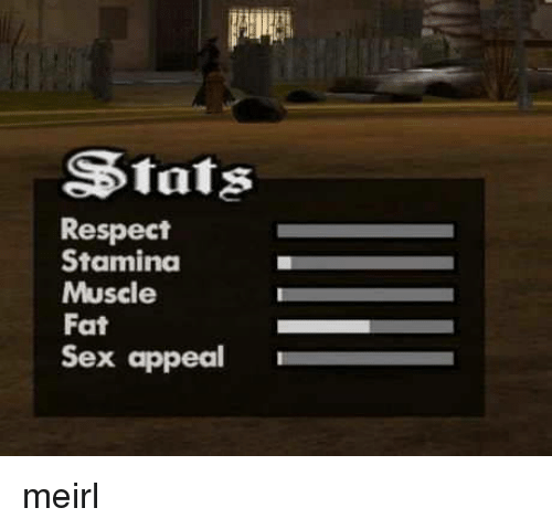 Respect, Sex, and Fat: Stats  Respect  Stamina  Muscle  Fat  Sex appeal meirl