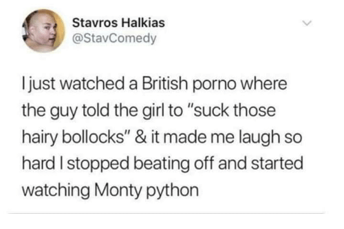 """Girl, Porno, and British: Stavros Halkias  @StavComedy  ljust watched a British porno where  the guy told the girl to """"suck those  hairy bollocks"""" & it made me laugh so  hard I stopped beating off and started  watching Monty python"""
