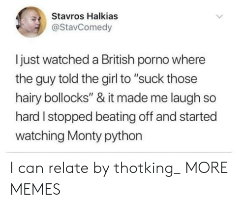 "Dank, Memes, and Target: Stavros Halkias  @StavComedy  ljust watched a British porno where  the guy told the girl to ""suck those  hairy bollocks"" & it made me laugh so  hard I stopped beating off and started  watching Monty python I can relate by thotking_ MORE MEMES"